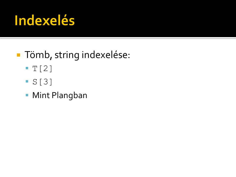 Indexelés Tömb, string indexelése: T[2] S[3] Mint Plangban